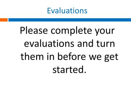 Evaluations Please complete your evaluations and turn them in before we get started.