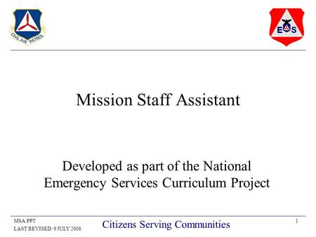 1MSA.PPT LAST REVISED: 9 JULY 2008 Citizens Serving Communities Mission Staff Assistant Developed as part of the National Emergency Services Curriculum.