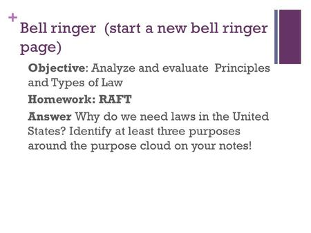 + Bell ringer (start a new bell ringer page) Objective: Analyze and evaluate Principles and Types of Law Homework: RAFT Answer Why do we need laws in the.