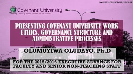 Www.covenantuniversity.edu.ng Raising a new Generation of Leaders PRESENTING COVENANT UNIVERSITY WORK ETHICS, GOVERNANCE STRUCTURE AND ADMINISTRATIVE PROCESSES.