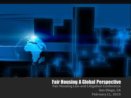 Fair Housing A Global Perspective Fair Housing Law and Litigation Conference San Diego, CA February 11, 2015.