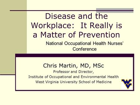 Disease and the Workplace: It Really is a Matter of Prevention Chris Martin, MD, MSc Professor and Director, Institute of Occupational and Environmental.