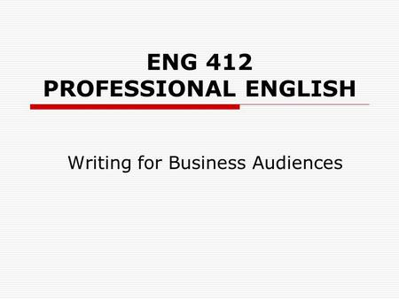 ENG 412 PROFESSIONAL ENGLISH Writing for Business Audiences.