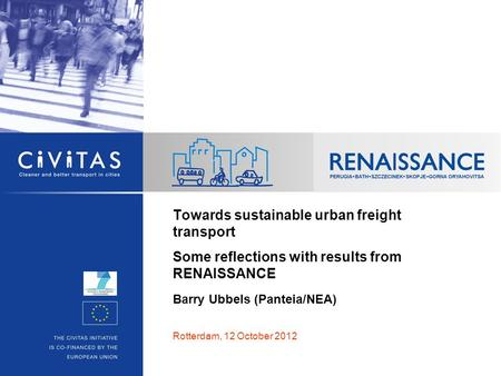 Towards sustainable urban freight transport Some reflections with results from RENAISSANCE Barry Ubbels (Panteia/NEA) Rotterdam, 12 October 2012.