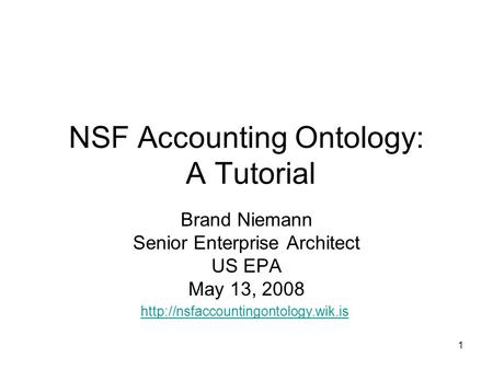 1 NSF Accounting Ontology: A Tutorial Brand Niemann Senior Enterprise Architect US EPA May 13, 2008