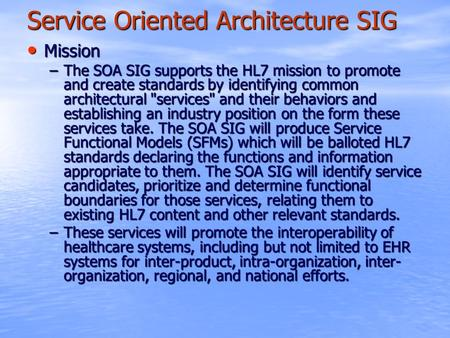 Service Oriented Architecture SIG Mission Mission –The SOA SIG supports the HL7 mission to promote and create standards by identifying common architectural.