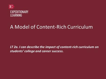 A Model of Content-Rich Curriculum LT 2a. I can describe the impact of content-rich curriculum on students' college and career success.