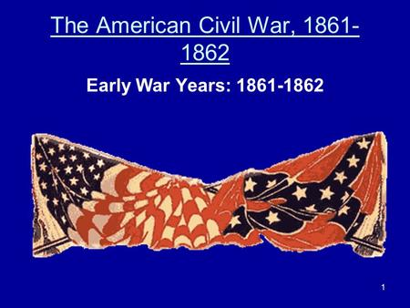 The American Civil War, 1861- 1862 Early War Years: 1861-1862 1.