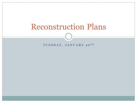 TUESDAY, JANUARY 26 TH Reconstruction Plans. Warm-up What do you remember about the Civil War? When did it happen? Why did it happen? Who was involved?