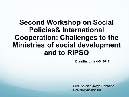 Second Workshop on Social Policies& International Cooperation: Challenges to the Ministries of social development and to RIPSO Brasilia, July 4-6, 2011.