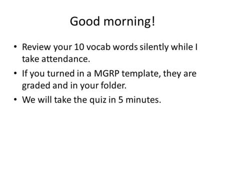 Good morning! Review your 10 vocab words silently while I take attendance. If you turned in a MGRP template, they are graded and in your folder. We will.