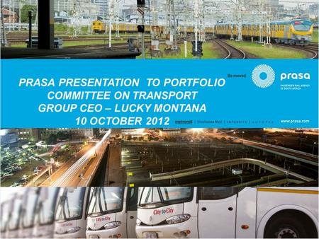 PRASA PRESENTATION TO PORTFOLIO COMMITTEE ON TRANSPORT GROUP CEO – LUCKY MONTANA 10 OCTOBER 2012.