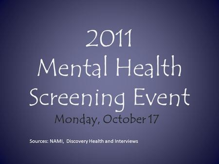 2011 Mental Health Screening Event Monday, October 17 Sources: NAMI, Discovery Health and Interviews.