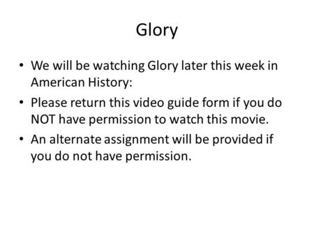 Glory We will be watching Glory later this week in American History: Please return this video guide form if you do NOT have permission to watch this movie.