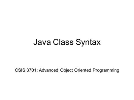 Java Class Syntax CSIS 3701: Advanced Object Oriented Programming.