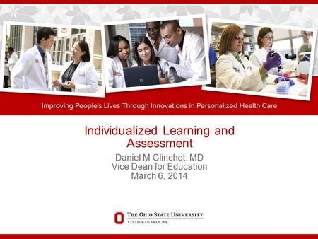 Individualized Learning and Assessment Daniel M Clinchot, MD Vice Dean for Education March 6, 2014.
