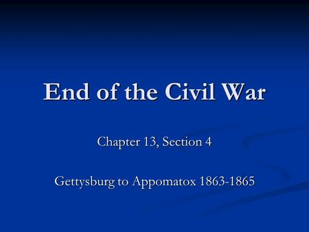 End of the Civil War Chapter 13, Section 4 Gettysburg to Appomatox 1863-1865.