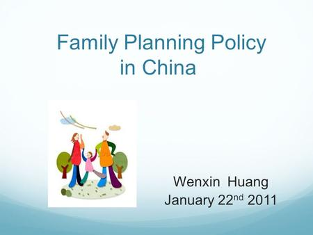 Family Planning Policy in China Wenxin Huang January 22 nd 2011.