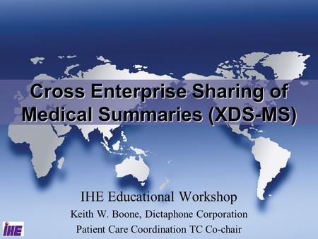 IHE Educational Workshop Keith W. Boone, Dictaphone Corporation Patient Care Coordination TC Co-chair Cross Enterprise Sharing of Medical Summaries (XDS-MS)