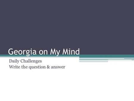 Georgia on My Mind Daily Challenges Write the question & answer.