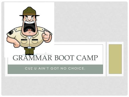CUZ U AIN'T GOT NO CHOICE. <strong>GRAMMAR</strong> BOOT CAMP. DIRECTIONS Move through each slide of <strong>grammar</strong> boot camp sequentially taking notes as needed. Remember, all.