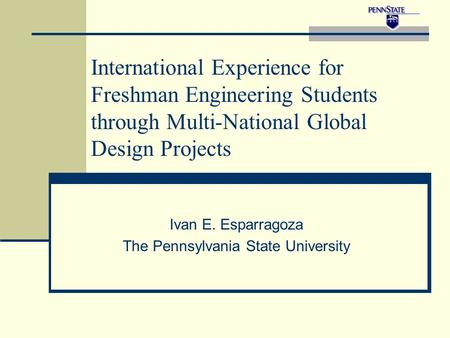 International Experience for Freshman Engineering Students through Multi-National Global Design Projects Ivan E. Esparragoza The Pennsylvania State University.