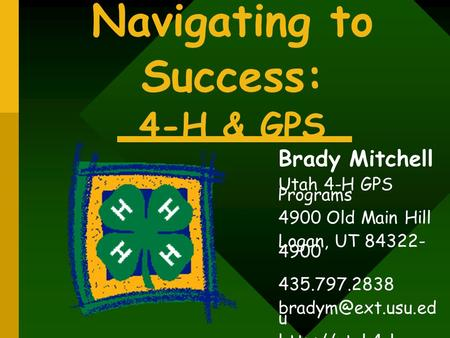 Navigating to Success: 4-H & GPS Brady Mitchell Utah 4-H GPS Programs 4900 Old Main Hill Logan, UT 84322- 4900 435.797.2838 u