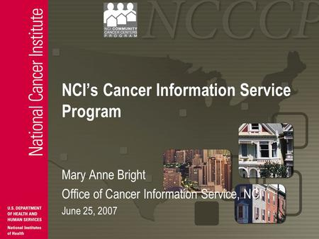 NCI's Cancer Information Service Program Mary Anne Bright Office of Cancer Information Service, NCI June 25, 2007.