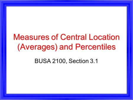 Measures of Central Location (Averages) and Percentiles BUSA 2100, Section 3.1.