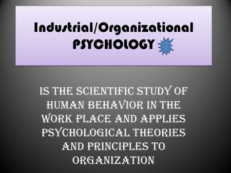 Industrial/Organizational PSYCHOLOGY Is the scientific study of human behavior in the work place and applies psychological theories and principles to organization.