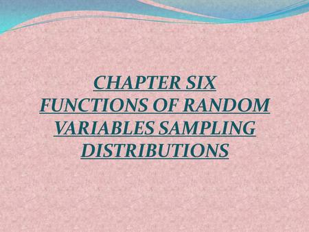 CHAPTER SIX FUNCTIONS OF RANDOM VARIABLES SAMPLING DISTRIBUTIONS.