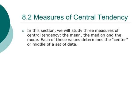 8.2 Measures of Central Tendency  In this section, we will study three measures of central tendency: the mean, the median and the mode. Each of these.
