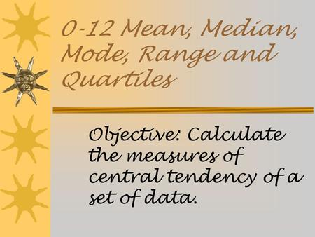 0-12 Mean, Median, Mode, Range and Quartiles Objective: Calculate the measures of central tendency of a set of data.