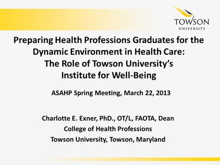 Preparing Health Professions Graduates for the Dynamic Environment in Health Care: The Role of Towson University's Institute for Well-Being Charlotte E.