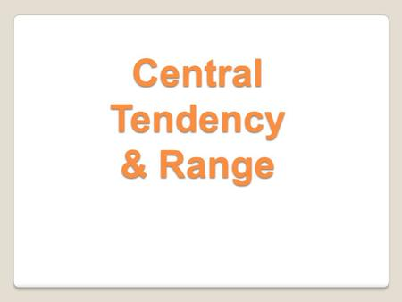 Central Tendency & Range. Central Tendency Central Tendency is a value that describes a data set. Mean, Median, and Mode are the measures of Central Tendency.