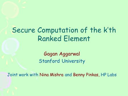 Secure Computation of the k'th Ranked Element Gagan Aggarwal Stanford University Joint work with Nina Mishra and Benny Pinkas, HP Labs.