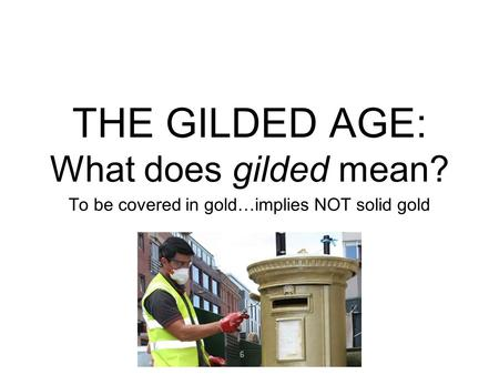 THE GILDED AGE: What does gilded mean? To be covered in gold…implies NOT solid gold.