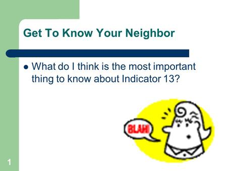Get To Know Your Neighbor What do I think is the most important thing to know about Indicator 13? 1.