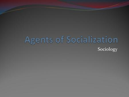 Sociology. Agents of Socialization Agents of Socialization: People or groups that affect our self-concept, emotions, attitudes, behaviors, or other orientations.