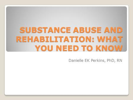 SUBSTANCE ABUSE AND REHABILITATION: WHAT YOU NEED TO KNOW Danielle EK Perkins, PhD, RN.