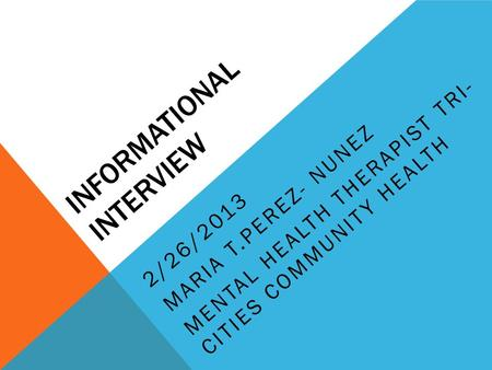 INFORMATIONAL INTERVIEW 2/26/2013 MARIA T.PEREZ- NUNEZ MENTAL HEALTH THERAPIST TRI- CITIES COMMUNITY HEALTH.