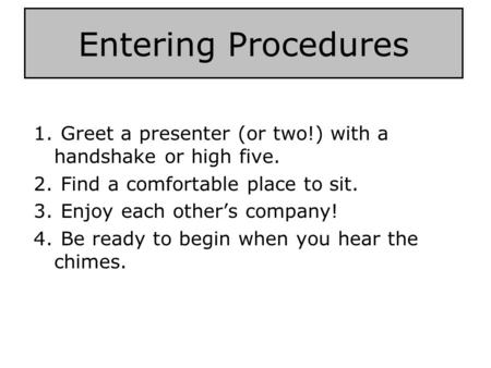 Entering Procedures 1. Greet a presenter (or two!) with a handshake or high five. 2. Find a comfortable place to sit. 3. Enjoy each other's company! 4.