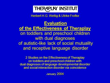 Herbert H.G. Wettig & Ulrike Frofke 2004 Herbert H.G. Wettig & Ulrike Frofke Evaluation of the Effectiveness of Theraplay on toddlers and preschool children.