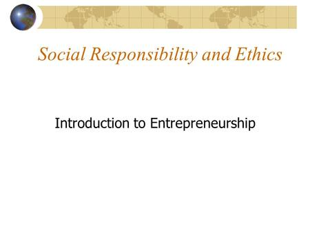 Social Responsibility and Ethics Introduction to Entrepreneurship.
