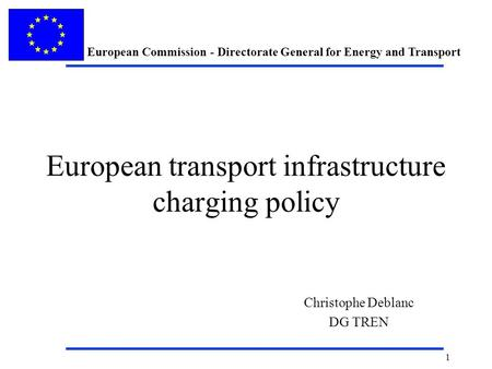 European Commission - Directorate General for Energy and Transport 1 European transport infrastructure charging policy Christophe Deblanc DG TREN.