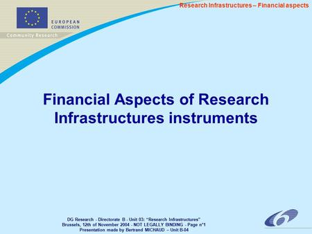 "DG Research - Directorate B - Unit 03: ""Research Infrastructures"" Brussels, 12th of November 2004 - NOT LEGALLY BINDING - Page n°1 Presentation made by."