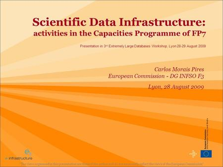 Scientific Data Infrastructure: activities in the Capacities Programme of FP7 Presentation in 3 rd Extremely Large Databases Workshop, Lyon 28-29 August.
