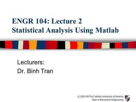 © 2003-09 The Catholic University of America Dept of Biomedical Engineering ENGR 104: Lecture 2 Statistical Analysis Using Matlab Lecturers: Dr. Binh Tran.