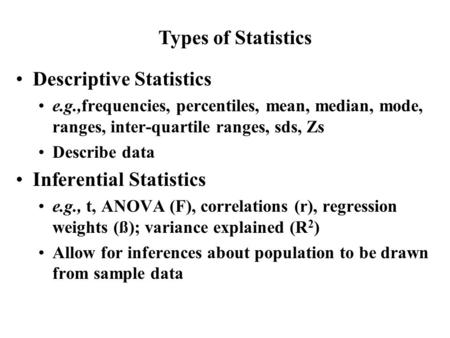 Descriptive Statistics e.g.,frequencies, percentiles, mean, median, mode, ranges, inter-quartile ranges, sds, Zs Describe data Inferential Statistics e.g.,