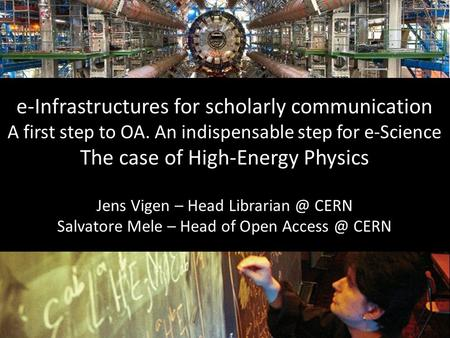 E-Infrastructures for scholarly communication A first step to OA. An indispensable step for e-Science The case of High-Energy Physics Jens Vigen – Head.